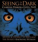 Seeing in the Dark: Myths and Stories to Reclaim the Buried, Knowing Woman by Clarissa Pinkola Estes (CD-Audio, 2010)