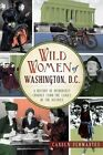 Wild Women of Washington, D.C.: A History of Disorderly Conduct from the Ladies of the District by Canden Schwantes (Paperback / softback, 2014)