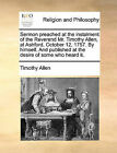Sermon Preached at the Instalment of the Reverend Mr. Timothy Allen, at Ashford, October 12, 1757. by Himself. and Published at the Desire of Some Who Heard It. by Timothy Allen (Paperback / softback, 2010)