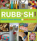 Rubbish!: Reuse Your Refuse by Kate Shoup (Paperback, 2008)