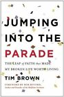 Jumping into the Parade: The Leap of Faith That Made My Broken Life Worth Living by Tim Brown (Hardback, 2014)