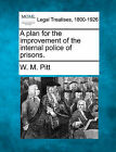 A Plan for the Improvement of the Internal Police of Prisons. by W M Pitt (Paperback / softback, 2010)