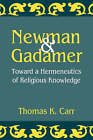 Newman and Gadamer: Toward a Hermeneutics of Religious Knowledge by Thomas K. Carr (Paperback, 1996)