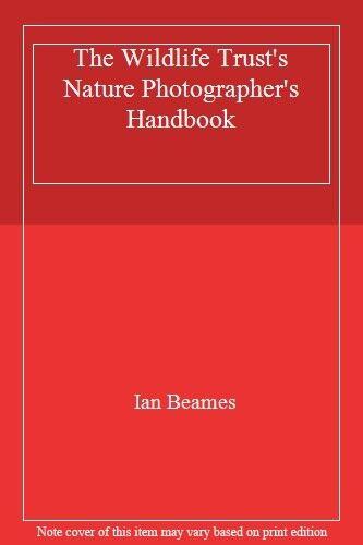 The Wildlife Trust's Nature Photographer's Handbook,Ian Beames