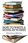How to Write a Novel in 90 Days.(a Tried and Tested System by a Prolific Author): Written by a Published Author Who Has Been There and Done It Over a Dozen Times! by Conrad Jones (Paperback / softback, 2013)