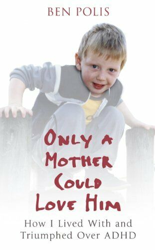 Only a Mother Could Love Him: How I Lived with and Triumphed Over ADHD By Ben P