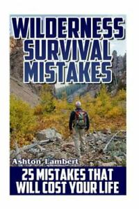 Wilderness Survival Mistakes : 25 Mistakes That Will Cost Your Life, Paperbac...