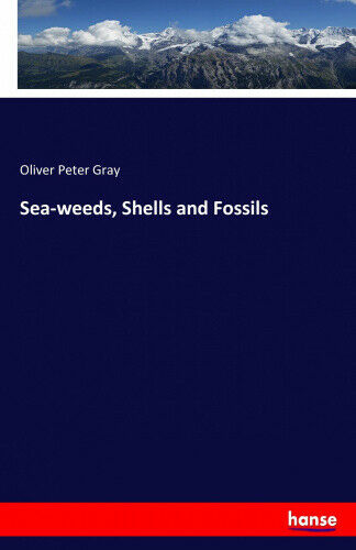 Sea-weeds, Shells and Fossils by Gray, Oliver Peter.