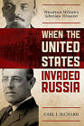 When the United States Invaded Russia: Woodrow Wilson's Siberian Disaster by Carl J. Richard (Hardback, 2012)