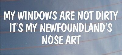 MY WINDOWS ARE NOT DIRTY IT'S MY NEWFOUNDLAND'S NOSE ART Car Dog Vinyl Sticker