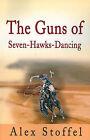 The Guns of Seven-Hawks-Dancing by Alex Stoffel (Paperback / softback, 2001)
