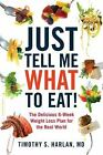 Just Tell Me What to Eat! : The Delicious 6-Week Weight-Loss Plan for the Real World by Timothy S. Harlan (2012, Paperback)