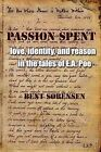 Passion Spent: Love, Identity, and Reason in the Tales of E.A. Poe by Bent Srensen (Paperback / softback, 2008)