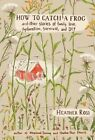 How to Catch a Frog: And Other Stories of Family, Love, Dysfunction, Survival, and DIY by Heather Ross (Hardback, 2014)