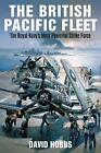 The British Pacific Fleet: The Royal Navy's Most Powerful Strike Force by David Hobbs (Paperback, 2017)
