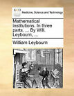 Mathematical Institutions. in Three Parts. ... by Will. Leybourn, ... by William Leybourn (Paperback / softback, 2010)
