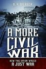 A More Civil War: How the Union Waged a Just War by D. H. Dilbeck (Hardback, 2016)