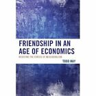 Friendship in an Age of Economics: Resisting the Forces of Neoliberalism by Todd May (Paperback, 2014)