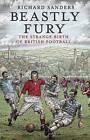 Beastly Fury: The Strange Birth of British Football by Richard Sanders (Paperback, 2010)