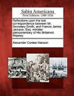 Reflections Upon the Late Correspondence Between Mr. Secretary Smith, and Francis James Jackson, Esq. Minister Plenipotentiary of His Britainnic Majesty. by Alexander Contee Hanson (Paperback / softback, 2012)