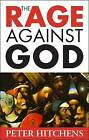 The Rage Against God by Peter Hitchens (Hardback, 2010)