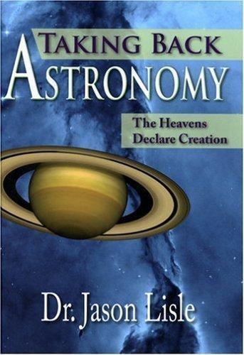 Taking Back Astronomy The Heavens Declare Creation By Jason Lisle