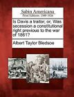 Is Davis a Traitor, Or, Was Secession a Constitutional Right Previous to the War of 1861? by Albert Taylor Bledsoe (Paperback / softback, 2012)