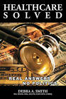 Healthcare Solved - Real Answers, No Politics by Debra Smith (Paperback / softback, 2009)
