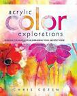 Acrylic Color Explorations: Painting Techniques for Expressing Your Artistic Voice by Chris Cozen (Spiral bound, 2015)