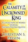 The Calamity of the Uncrowned King: A Collection of Works: Journal Entries/Poetry/Quotes by Christian S Passen (Hardback, 2012)