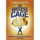 The Success Cage: You've Built a Business That Owns You ... Now What? by P Bruce Hunter (Hardback, 2013)