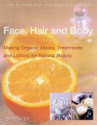 Farrer-Halls, Gill, Face, Hair and Body: Making Organic Masks, Treatments and Lo