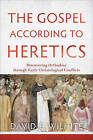The Gospel According to Heretics: Discovering Orthodoxy Through Early Christological Conflicts by David E Wilhite (Paperback, 2015)