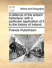 A Defence of the Antient Historians: With a Particular Application of It to the History of Ireland. by Francis Hutchinson (Paperback / softback, 2010)