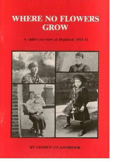 Where No Flowers Grow: Child's Eye View of Deptford, 1921-31, George Glazebrook,