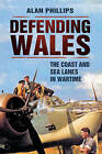 Defending Wales: The Coast and Sea Lanes in Wartime by Alan Phillips (Paperback, 2010)