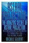 Astral Projection: The Amazing Secret of Astral Projection: The Beginners Guidebook to Traveling on the Astral Plane by Michele Gilbert (Paperback / softback, 2015)