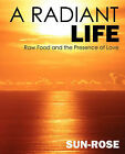 A Radiant Life: Raw Food and the Presence of Love by Sun Rose (Paperback / softback, 2006)