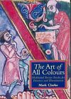 The Art of All Colours: Mediaeval Recipe Books for Painters and Illuminators by Mark Clarke (Paperback, 2001)