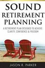 Sound Retirement Planning: A Retirement Plan Designed to Achieve Clarity, Confidence and Freedom by Jason R Parker (Paperback / softback, 2014)