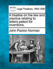 A Treatise on the Law and Practice Relating to Letters Patent for Inventions. by John Paxton Norman (Paperback / softback, 2010)