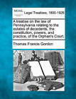 A Treatise on the Law of Pennsylvania Relating to the Estates of Decedents, the Constitution, Powers, and Practice, of the Orphan's Court. by Thomas Francis Gordon (Paperback / softback, 2010)