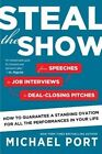 Steal the Show: From Speeches to Job Interviews to Deal-Closing Pitches, How to Guarantee a Standing Ovation for All the Performances in Your Life by Michael Port (Paperback / softback, 2016)