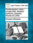 Parliamentary Costs: Private Bills, Election Petitions, Appeals, House of Lords. by Edward Webster (Paperback / softback, 2010)