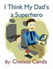 I Think My Dad's a Superhero by Chelsea Canda (Paperback / softback, 2012)
