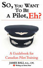 So, You Want to be a Pilot, Eh? A Guidebook for Canadian Pilot Training by James Ball (Paperback, 2007)