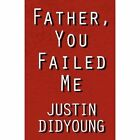 Father You Failed Me 9781462697298 by Justin Didyoung Book