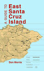 A Guide to East Santa Cruz Island: Trails, Routes and What to Bring by Don Morris (Paperback, 2003)