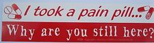 New I Took A Pain Pill Why Are You Still Here? Bumper Sticker Car Truck Decal