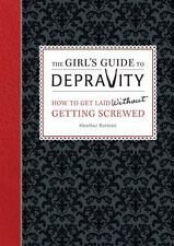 The Girl's Guide to Depravity: How to Get Laid Without Getting Screwed - New - R